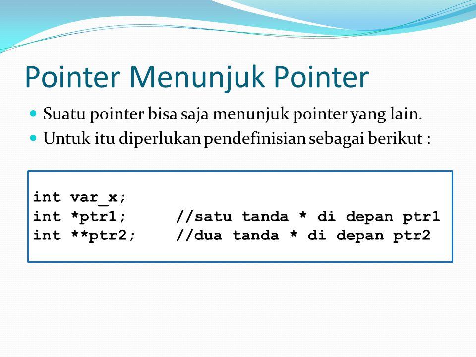 Pointer Menunjuk Pointer Suatu pointer bisa saja menunjuk pointer yang lain. Untuk itu diperlukan pendefinisian sebagai berikut : int var_x; int *ptr1