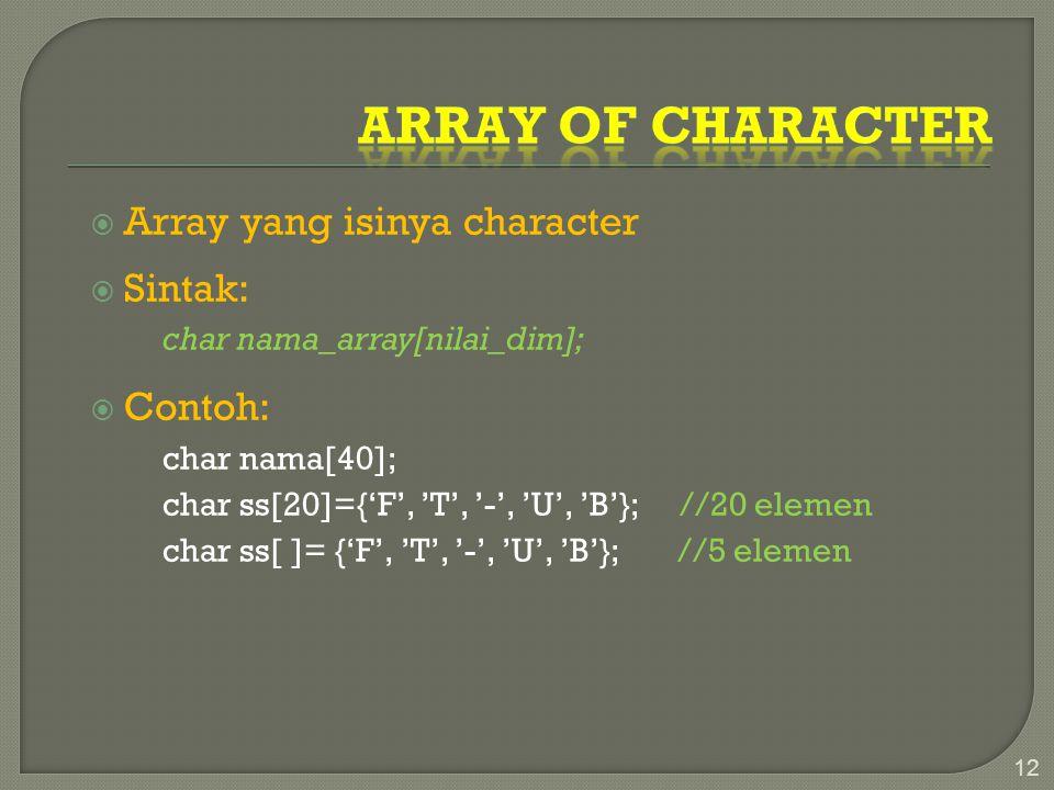  Array yang isinya character  Sintak: char nama_array[nilai_dim];  Contoh: char nama[40]; char ss[20]={'F', 'T', '-', 'U', 'B'}; //20 elemen char ss[ ]= {'F', 'T', '-', 'U', 'B'}; //5 elemen 12