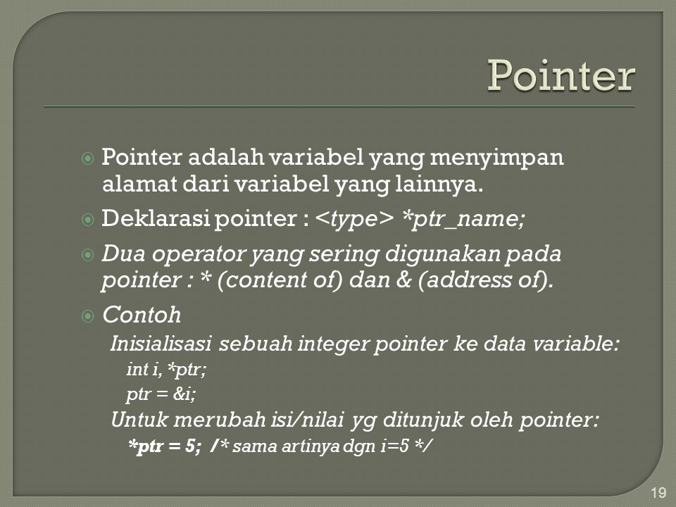  Pointer adalah variabel yang menyimpan alamat dari variabel yang lainnya.  Deklarasi pointer : *ptr_name;  Dua operator yang sering digunakan pada