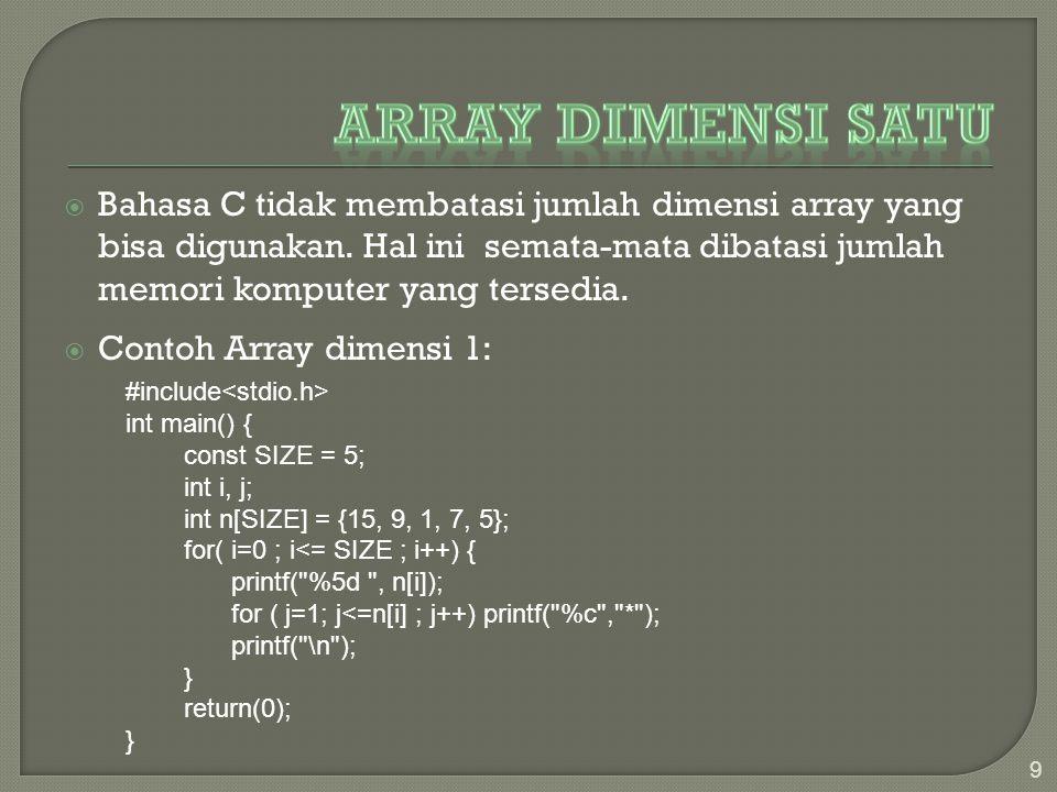 Bahasa C tidak membatasi jumlah dimensi array yang bisa digunakan. Hal ini semata-mata dibatasi jumlah memori komputer yang tersedia.  Contoh Array