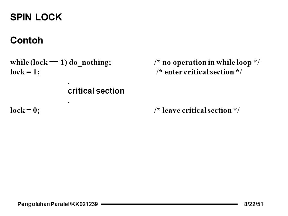 SPIN LOCK Contoh while (lock == 1) do_nothing; /* no operation in while loop */ lock = 1; /* enter critical section */.