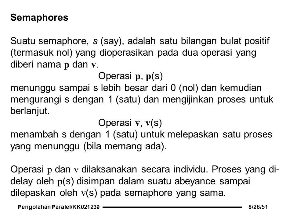 Semaphores Suatu semaphore, s (say), adalah satu bilangan bulat positif (termasuk nol) yang dioperasikan pada dua operasi yang diberi nama p dan v.