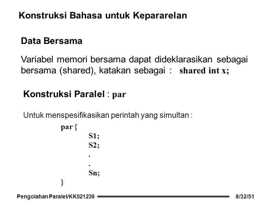 Konstruksi Bahasa untuk Kepararelan Data Bersama Variabel memori bersama dapat dideklarasikan sebagai bersama (shared), katakan sebagai : shared int x; Konstruksi Paralel : par Untuk menspesifikasikan perintah yang simultan : par { S1; S2;.