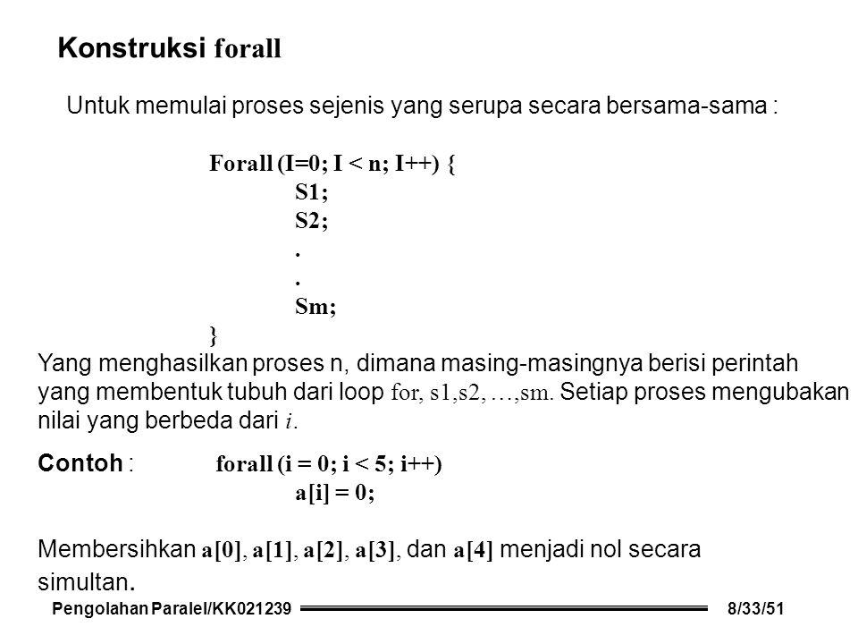 Konstruksi forall Untuk memulai proses sejenis yang serupa secara bersama-sama : Forall (I=0; I < n; I++) { S1; S2;.