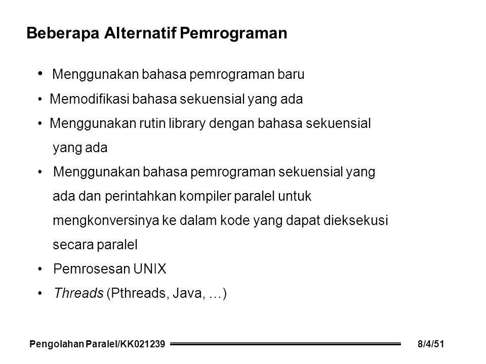Menggunakan bahasa pemrograman baru Memodifikasi bahasa sekuensial yang ada Menggunakan rutin library dengan bahasa sekuensial yang ada Menggunakan bahasa pemrograman sekuensial yang ada dan perintahkan kompiler paralel untuk mengkonversinya ke dalam kode yang dapat dieksekusi secara paralel Pemrosesan UNIX Threads (Pthreads, Java, …) Beberapa Alternatif Pemrograman Pengolahan Paralel/KK0212398/4/51