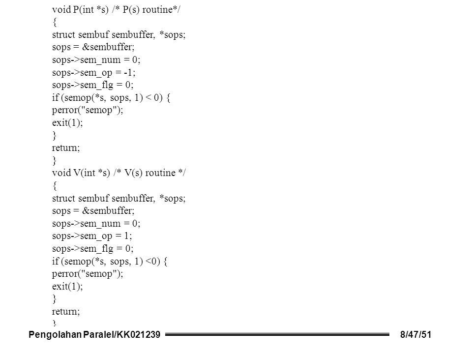 void P(int *s) /* P(s) routine*/ { struct sembuf sembuffer, *sops; sops = &sembuffer; sops->sem_num = 0; sops->sem_op = -1; sops->sem_flg = 0; if (semop(*s, sops, 1) < 0) { perror( semop ); exit(1); } return; } void V(int *s) /* V(s) routine */ { struct sembuf sembuffer, *sops; sops = &sembuffer; sops->sem_num = 0; sops->sem_op = 1; sops->sem_flg = 0; if (semop(*s, sops, 1) <0) { perror( semop ); exit(1); } return; } Pengolahan Paralel/KK0212398/47/51