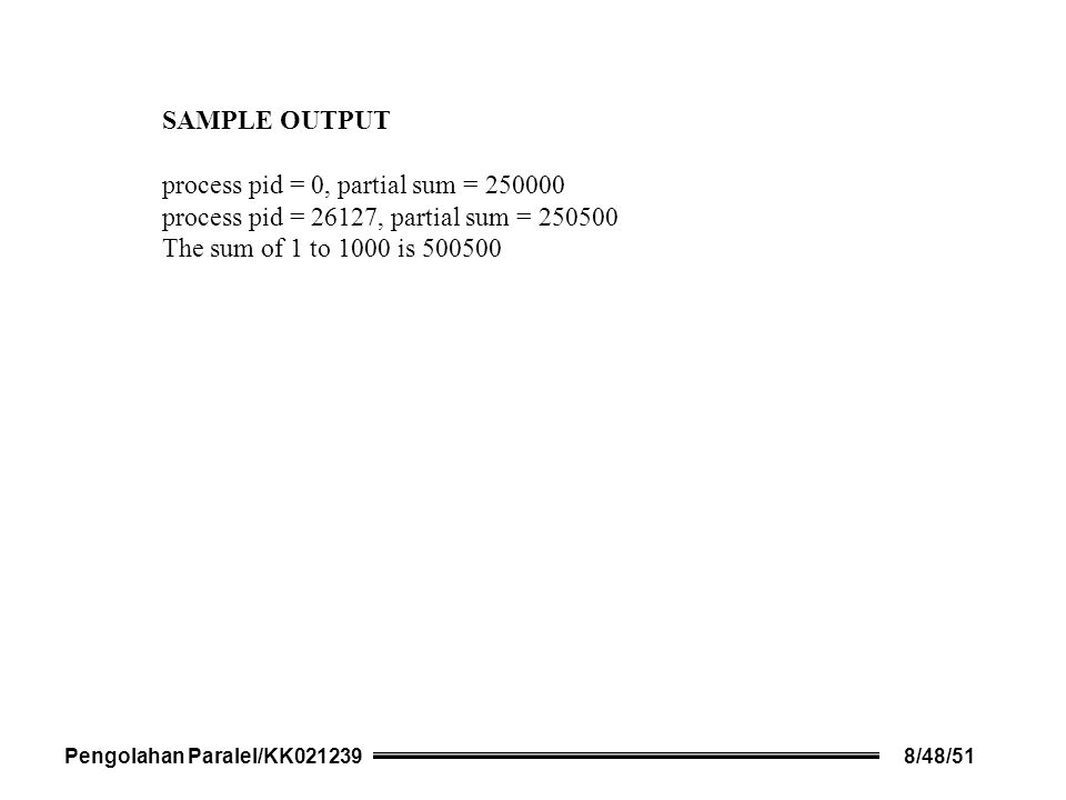 SAMPLE OUTPUT process pid = 0, partial sum = 250000 process pid = 26127, partial sum = 250500 The sum of 1 to 1000 is 500500 Pengolahan Paralel/KK0212398/48/51