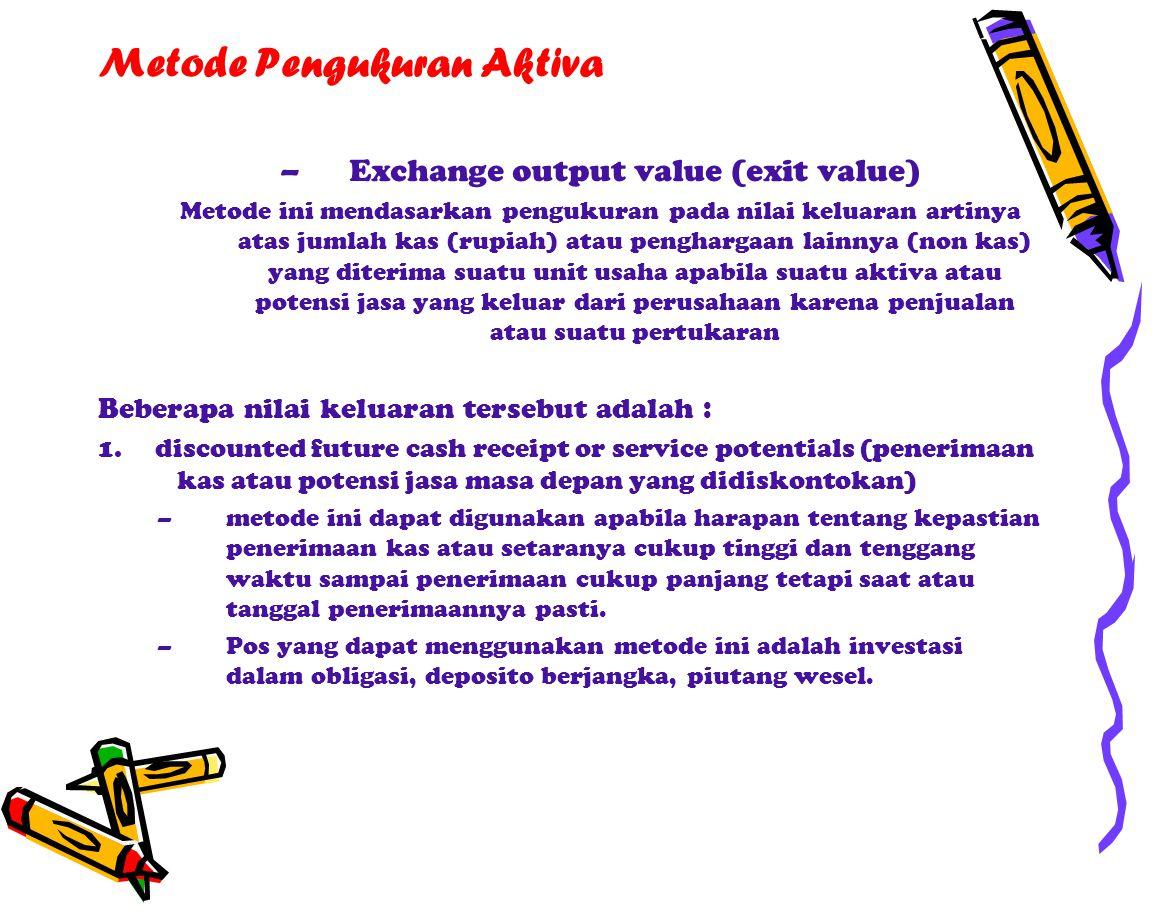 Metode Pengukuran Aktiva –Exchange output value (exit value) Metode ini mendasarkan pengukuran pada nilai keluaran artinya atas jumlah kas (rupiah) atau penghargaan lainnya (non kas) yang diterima suatu unit usaha apabila suatu aktiva atau potensi jasa yang keluar dari perusahaan karena penjualan atau suatu pertukaran Beberapa nilai keluaran tersebut adalah : 1.