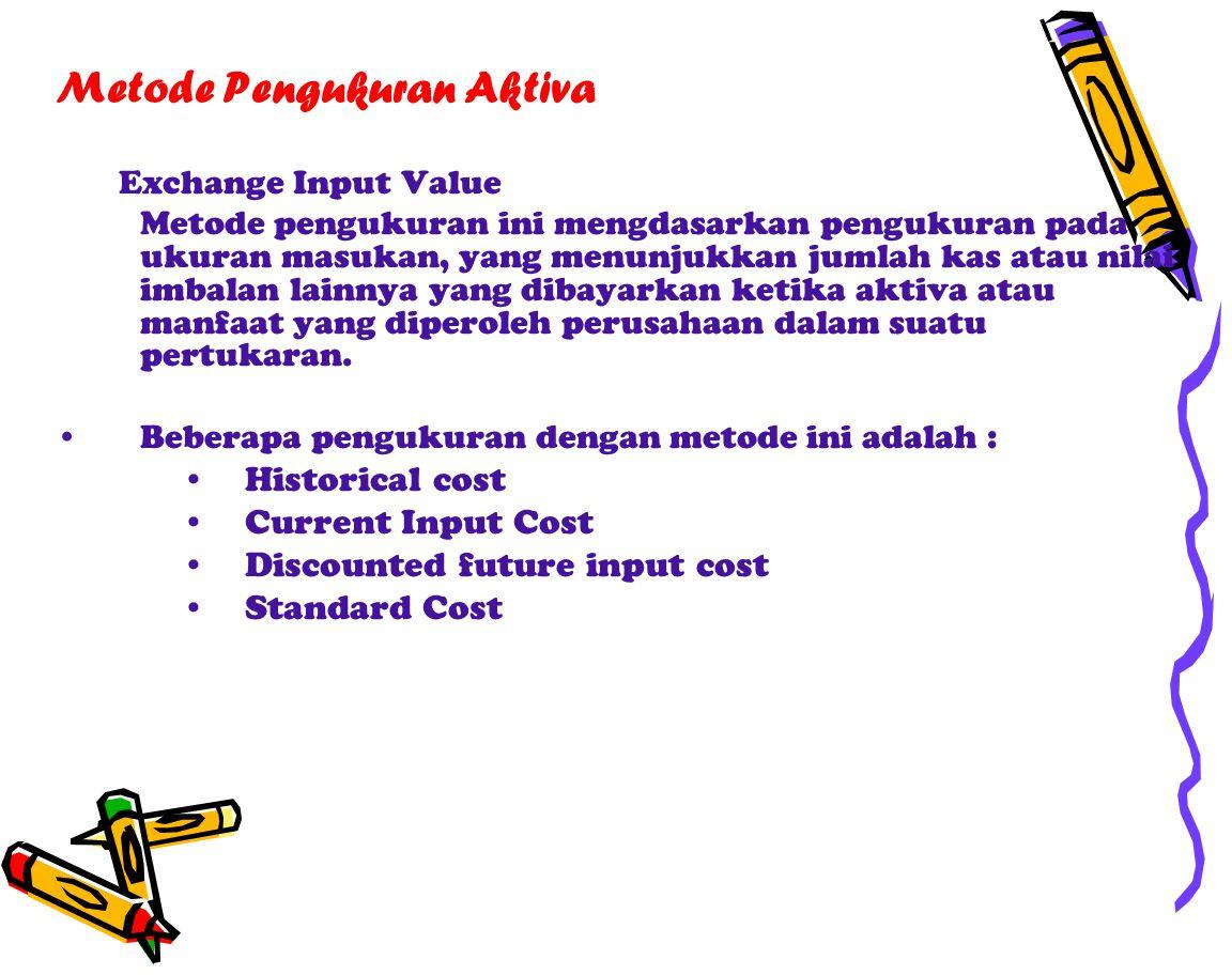 Metode Pengukuran Aktiva Exchange Input Value Metode pengukuran ini mengdasarkan pengukuran pada ukuran masukan, yang menunjukkan jumlah kas atau nilai imbalan lainnya yang dibayarkan ketika aktiva atau manfaat yang diperoleh perusahaan dalam suatu pertukaran.