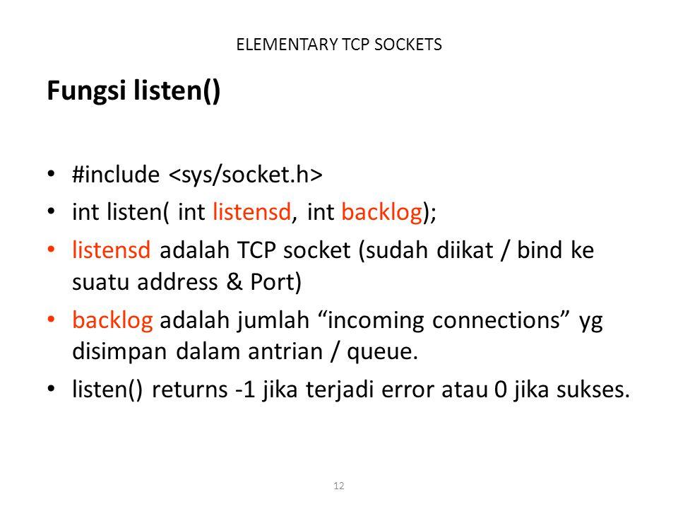 12 ELEMENTARY TCP SOCKETS Fungsi listen() #include int listen( int listensd, int backlog); listensd adalah TCP socket (sudah diikat / bind ke suatu ad