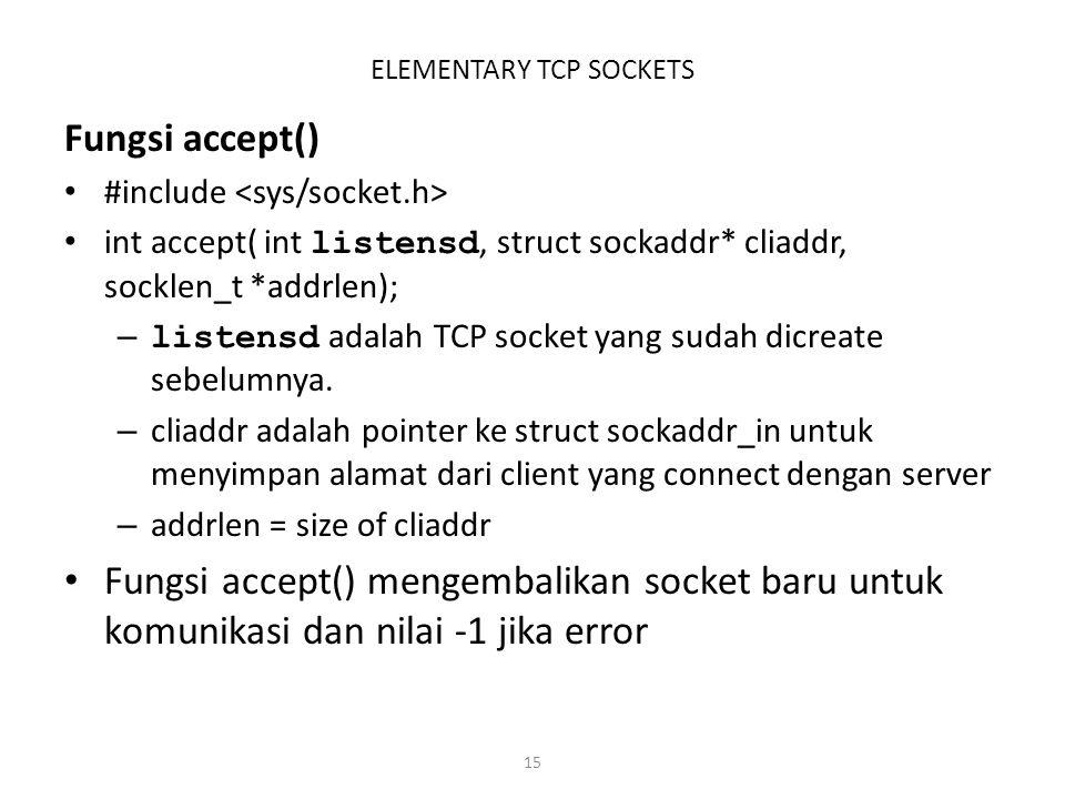 15 ELEMENTARY TCP SOCKETS Fungsi accept() #include int accept( int listensd, struct sockaddr* cliaddr, socklen_t *addrlen); – listensd adalah TCP sock