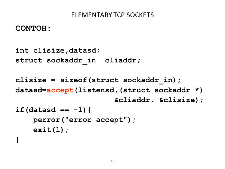 16 ELEMENTARY TCP SOCKETS CONTOH: int clisize,datasd; struct sockaddr_in cliaddr; clisize = sizeof(struct sockaddr_in); datasd=accept(listensd,(struct sockaddr *) &cliaddr, &clisize); if(datasd == -1){ perror( error accept ); exit(1); }