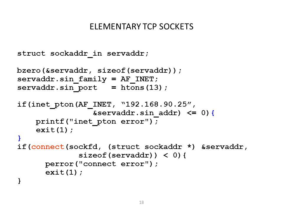 18 ELEMENTARY TCP SOCKETS struct sockaddr_in servaddr; bzero(&servaddr, sizeof(servaddr)); servaddr.sin_family = AF_INET; servaddr.sin_port = htons(13