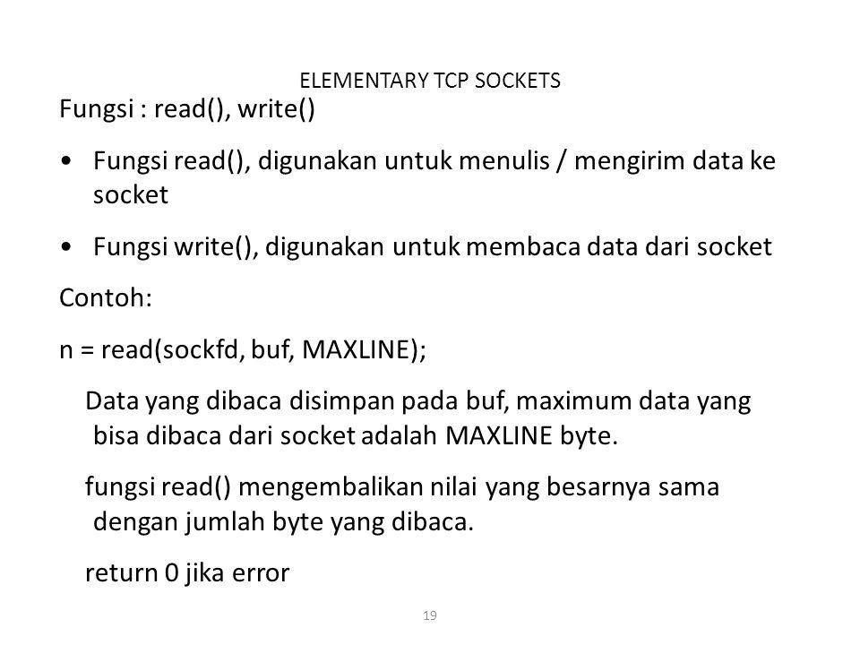 19 ELEMENTARY TCP SOCKETS Fungsi : read(), write() Fungsi read(), digunakan untuk menulis / mengirim data ke socket Fungsi write(), digunakan untuk me