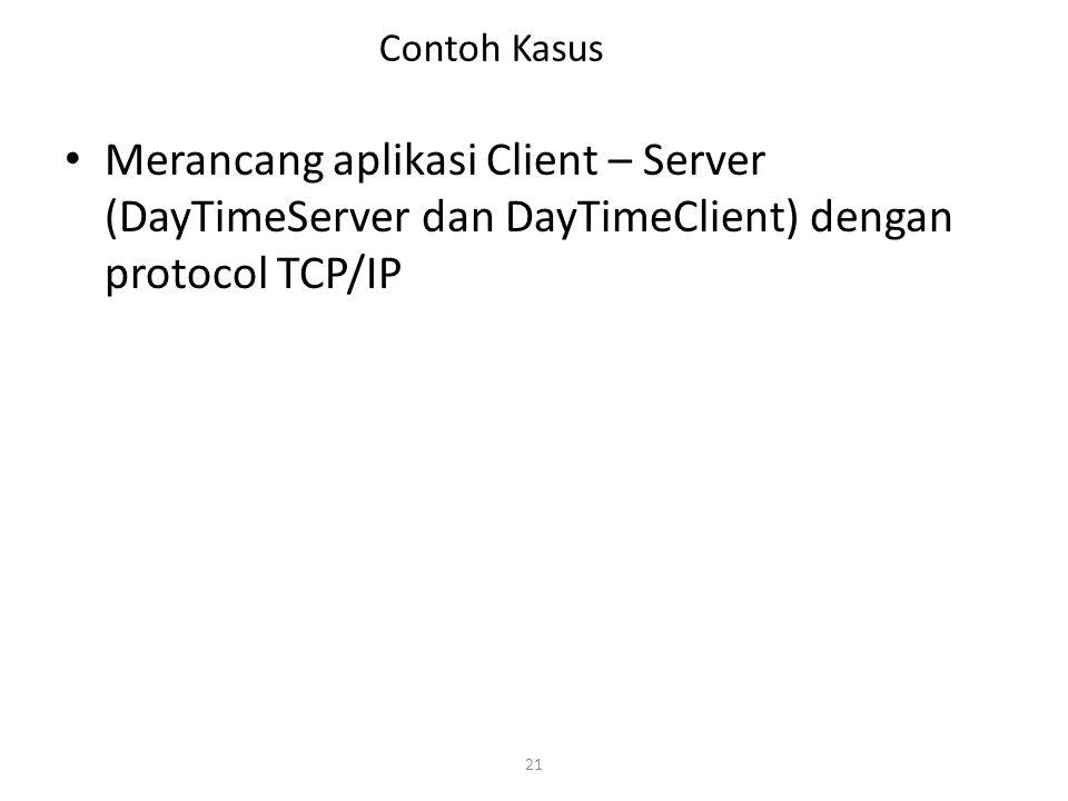21 Contoh Kasus Merancang aplikasi Client – Server (DayTimeServer dan DayTimeClient) dengan protocol TCP/IP