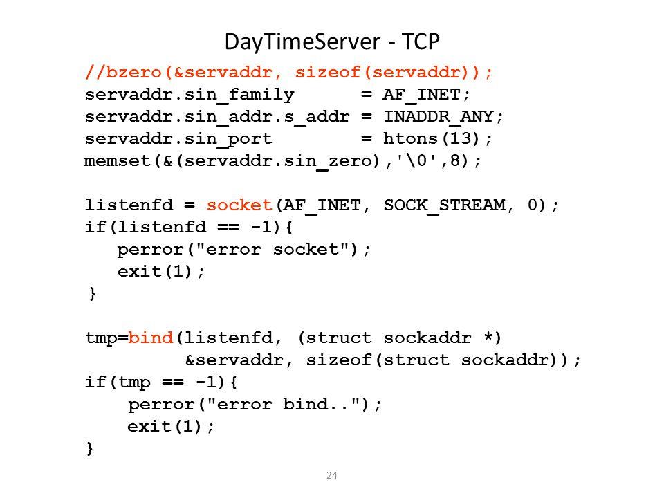 24 DayTimeServer - TCP //bzero(&servaddr, sizeof(servaddr)); servaddr.sin_family = AF_INET; servaddr.sin_addr.s_addr = INADDR_ANY; servaddr.sin_port =