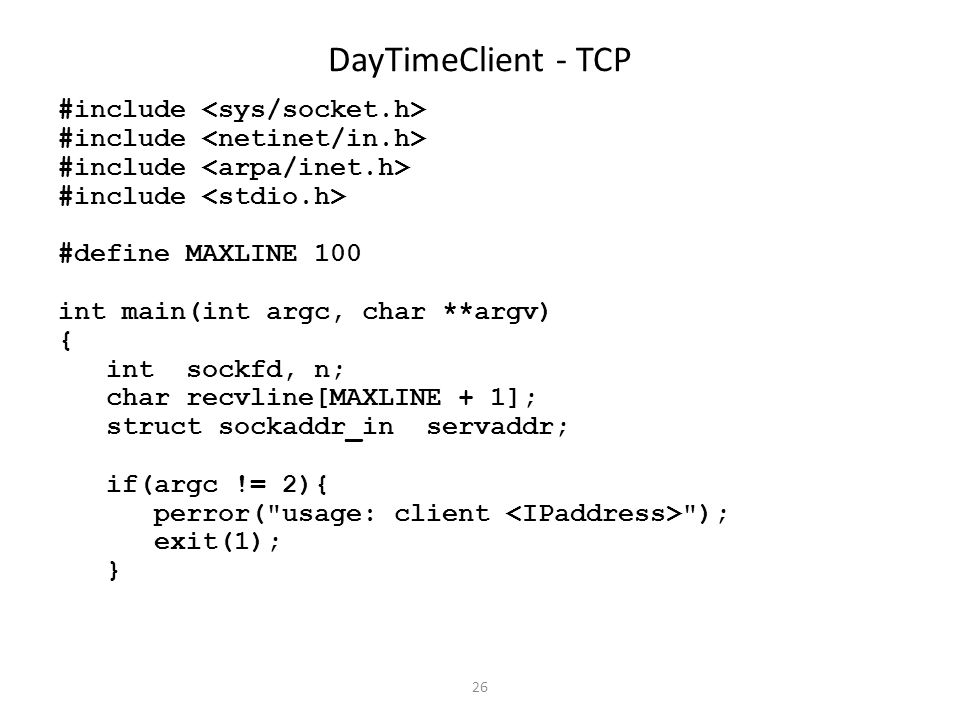 26 DayTimeClient - TCP #include #define MAXLINE 100 int main(int argc, char **argv) { int sockfd, n; char recvline[MAXLINE + 1]; struct sockaddr_in servaddr; if(argc != 2){ perror( usage: client ); exit(1); }