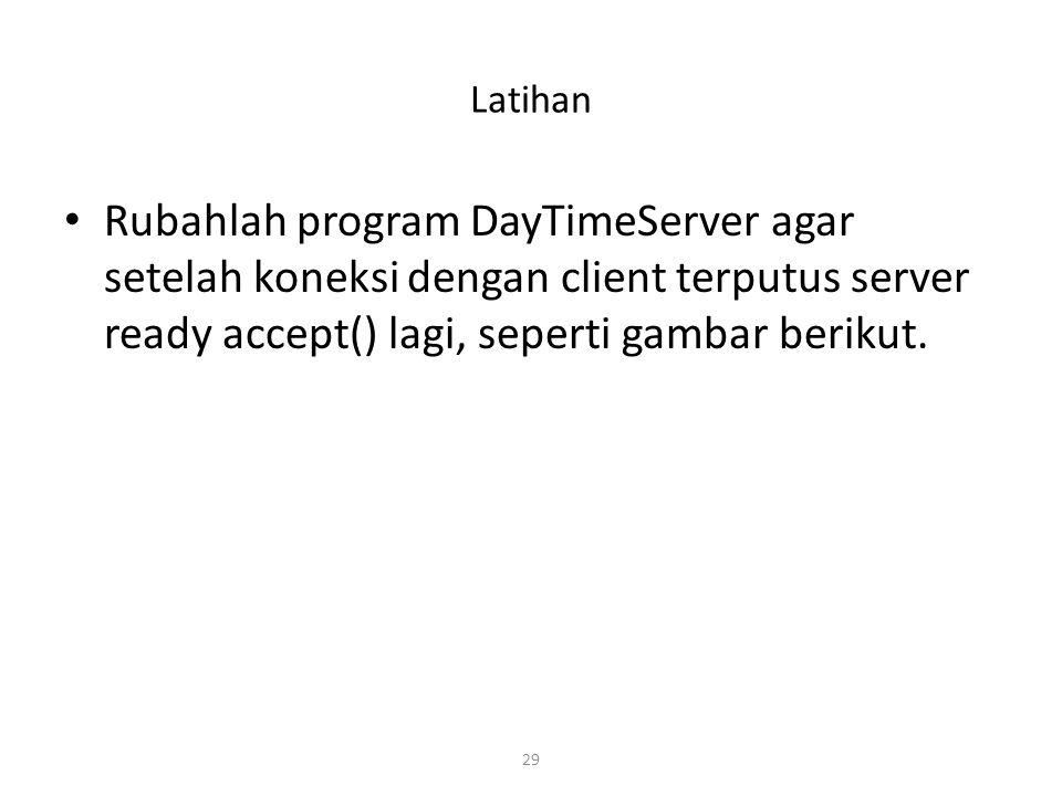 29 Latihan Rubahlah program DayTimeServer agar setelah koneksi dengan client terputus server ready accept() lagi, seperti gambar berikut.