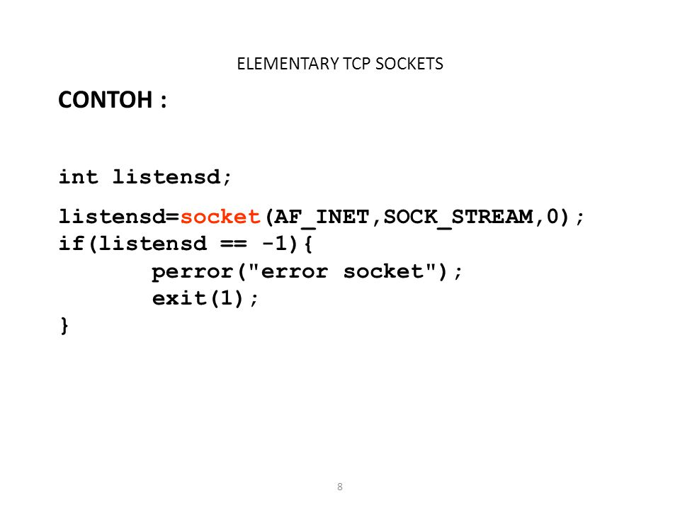 19 ELEMENTARY TCP SOCKETS Fungsi : read(), write() Fungsi read(), digunakan untuk menulis / mengirim data ke socket Fungsi write(), digunakan untuk membaca data dari socket Contoh: n = read(sockfd, buf, MAXLINE); Data yang dibaca disimpan pada buf, maximum data yang bisa dibaca dari socket adalah MAXLINE byte.