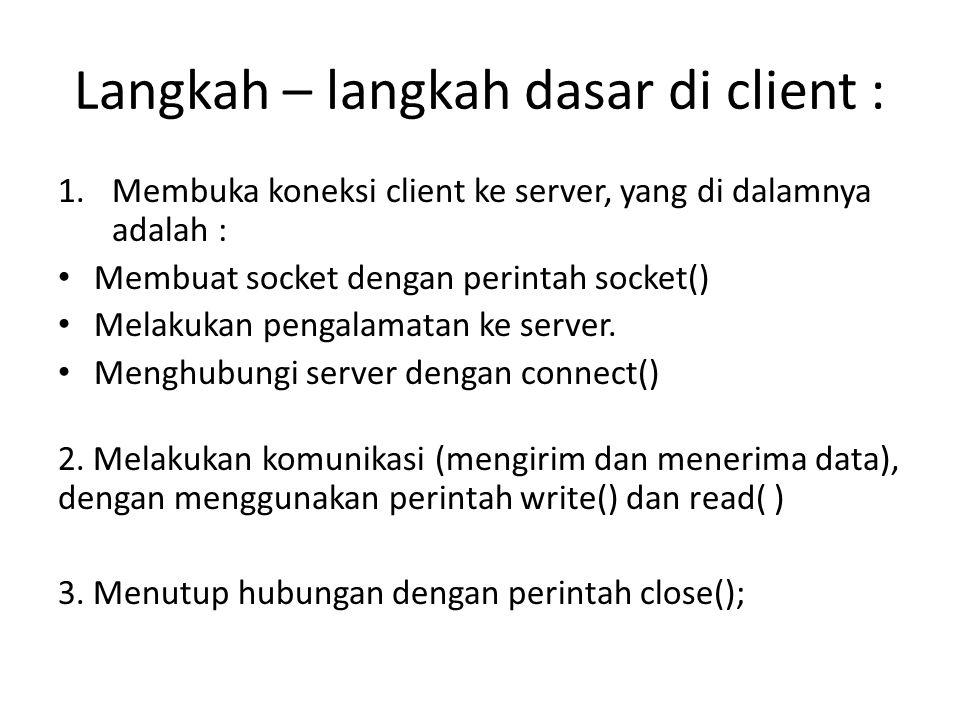 Langkah – langkah dasar di client : 1.Membuka koneksi client ke server, yang di dalamnya adalah : Membuat socket dengan perintah socket() Melakukan pengalamatan ke server.