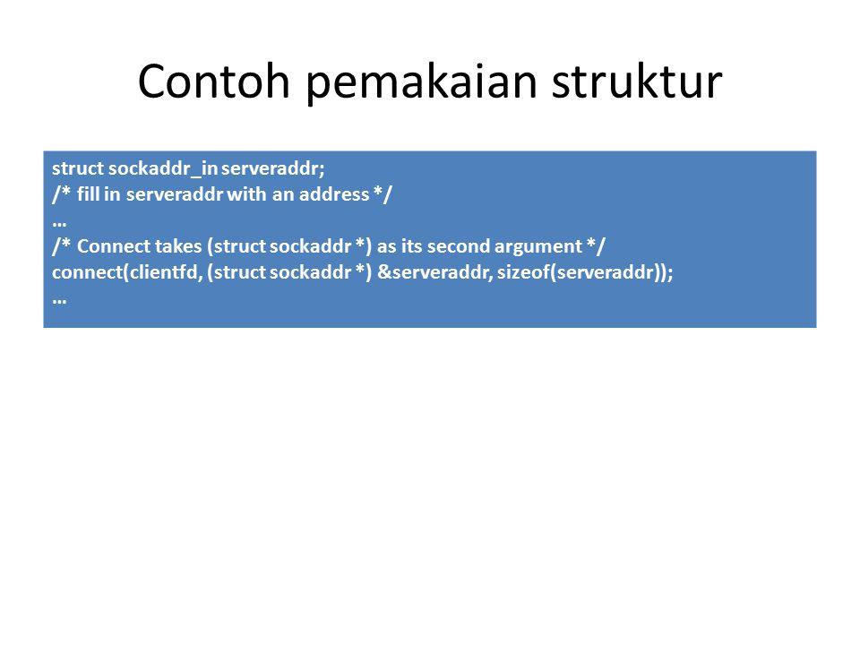 Contoh pemakaian struktur struct sockaddr_in serveraddr; /* fill in serveraddr with an address */ … /* Connect takes (struct sockaddr *) as its second argument */ connect(clientfd, (struct sockaddr *) &serveraddr, sizeof(serveraddr)); …