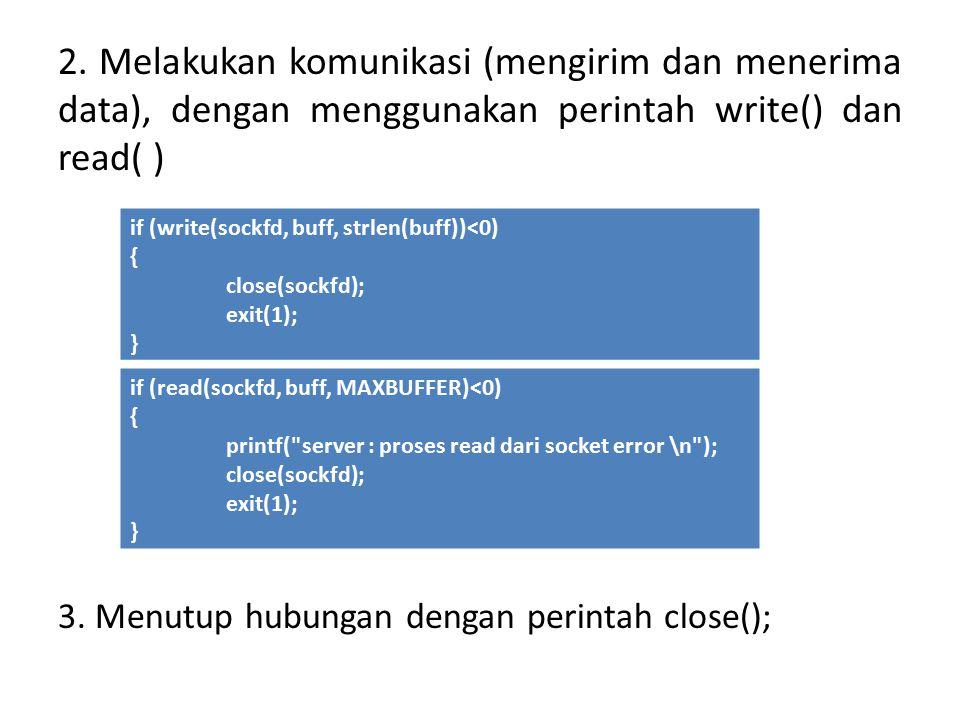 2. Melakukan komunikasi (mengirim dan menerima data), dengan menggunakan perintah write() dan read( ) 3. Menutup hubungan dengan perintah close(); if