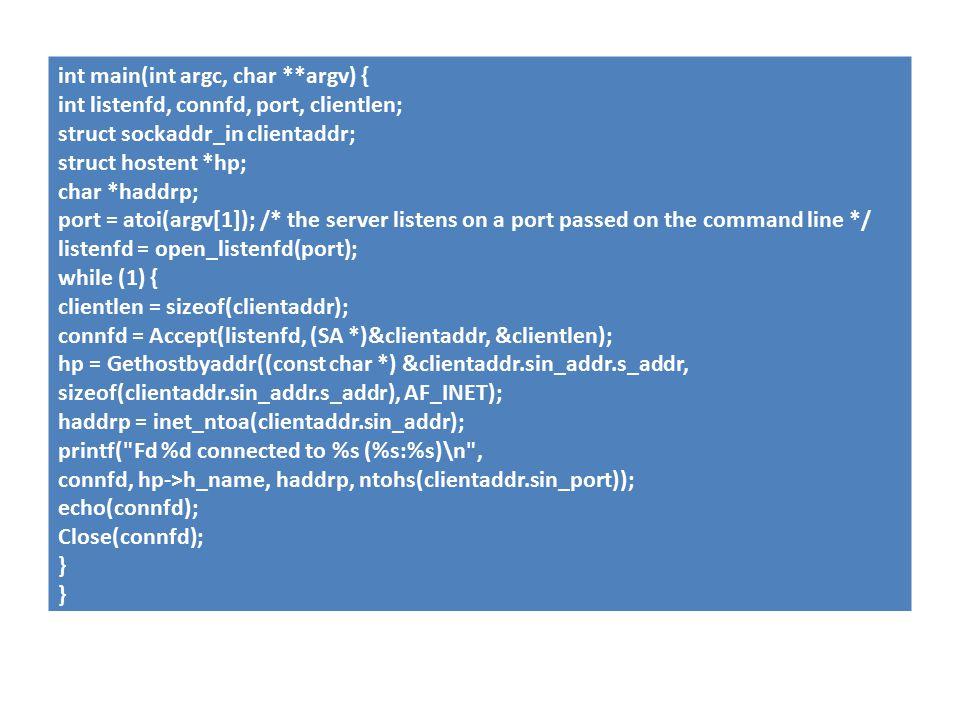 int main(int argc, char **argv) { int listenfd, connfd, port, clientlen; struct sockaddr_in clientaddr; struct hostent *hp; char *haddrp; port = atoi(argv[1]); /* the server listens on a port passed on the command line */ listenfd = open_listenfd(port); while (1) { clientlen = sizeof(clientaddr); connfd = Accept(listenfd, (SA *)&clientaddr, &clientlen); hp = Gethostbyaddr((const char *) &clientaddr.sin_addr.s_addr, sizeof(clientaddr.sin_addr.s_addr), AF_INET); haddrp = inet_ntoa(clientaddr.sin_addr); printf( Fd %d connected to %s (%s:%s)\n , connfd, hp->h_name, haddrp, ntohs(clientaddr.sin_port)); echo(connfd); Close(connfd); }
