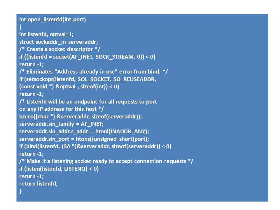 int open_listenfd(int port) { int listenfd, optval=1; struct sockaddr_in serveraddr; /* Create a socket descriptor */ if ((listenfd = socket(AF_INET, SOCK_STREAM, 0)) < 0) return -1; /* Eliminates Address already in use error from bind.