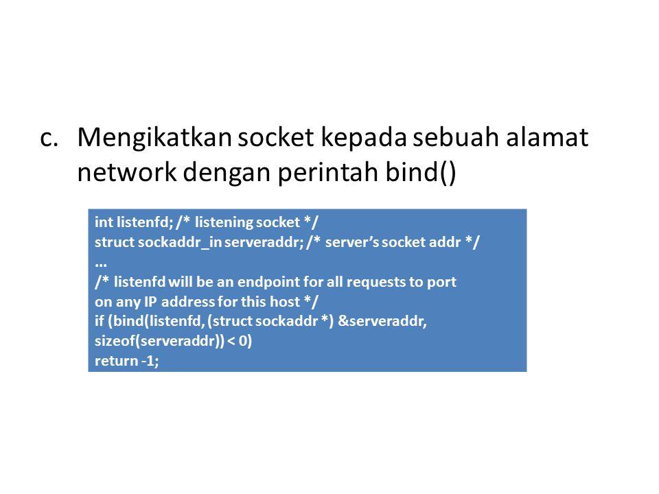 c.Mengikatkan socket kepada sebuah alamat network dengan perintah bind() int listenfd; /* listening socket */ struct sockaddr_in serveraddr; /* server's socket addr */...