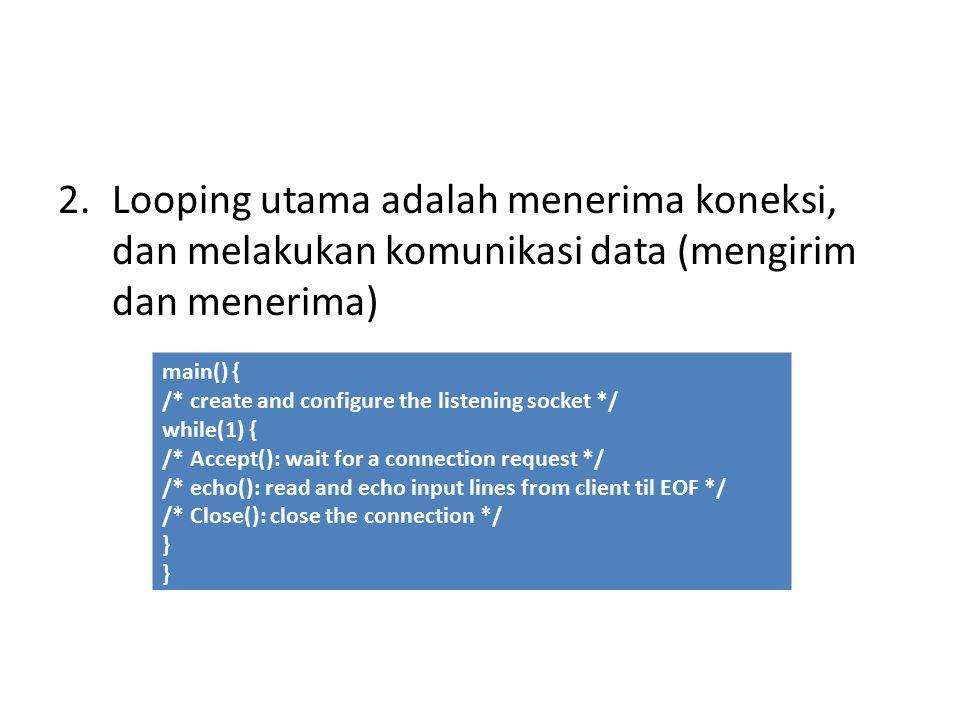 2.Looping utama adalah menerima koneksi, dan melakukan komunikasi data (mengirim dan menerima) main() { /* create and configure the listening socket */ while(1) { /* Accept(): wait for a connection request */ /* echo(): read and echo input lines from client til EOF */ /* Close(): close the connection */ }