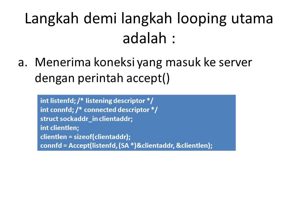 Langkah demi langkah looping utama adalah : a.Menerima koneksi yang masuk ke server dengan perintah accept() int listenfd; /* listening descriptor */ int connfd; /* connected descriptor */ struct sockaddr_in clientaddr; int clientlen; clientlen = sizeof(clientaddr); connfd = Accept(listenfd, (SA *)&clientaddr, &clientlen);