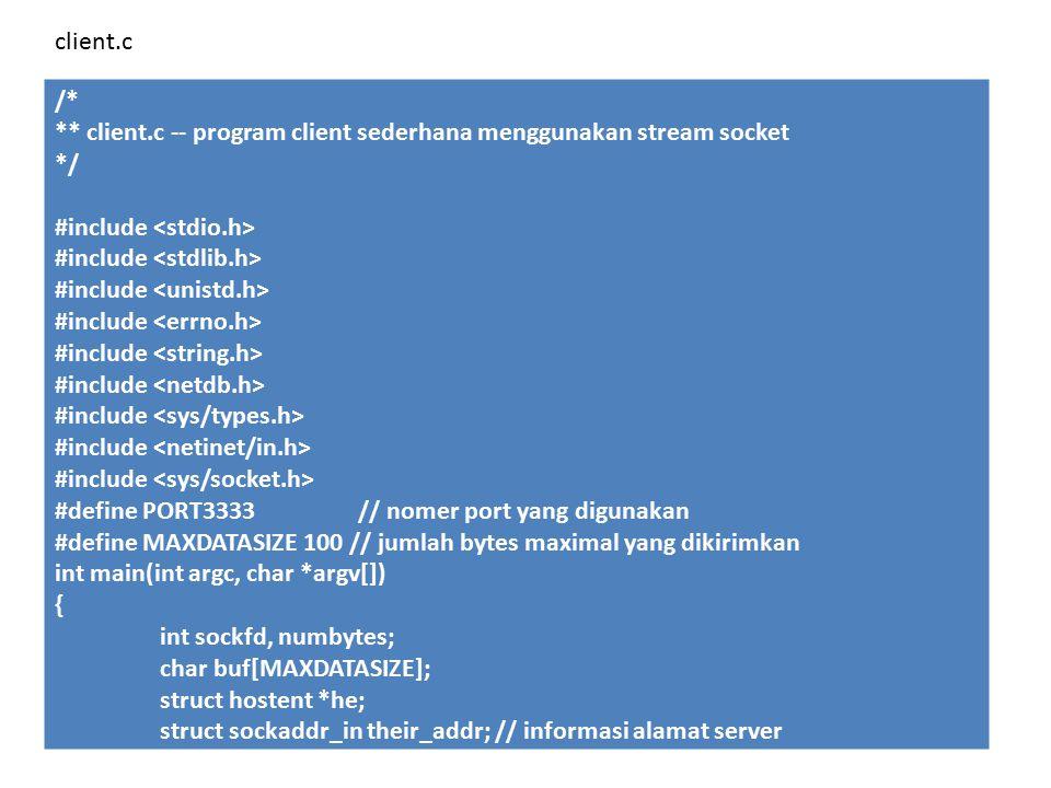 /* ** client.c -- program client sederhana menggunakan stream socket */ #include #define PORT3333 // nomer port yang digunakan #define MAXDATASIZE 100 // jumlah bytes maximal yang dikirimkan int main(int argc, char *argv[]) { int sockfd, numbytes; char buf[MAXDATASIZE]; struct hostent *he; struct sockaddr_in their_addr; // informasi alamat server client.c