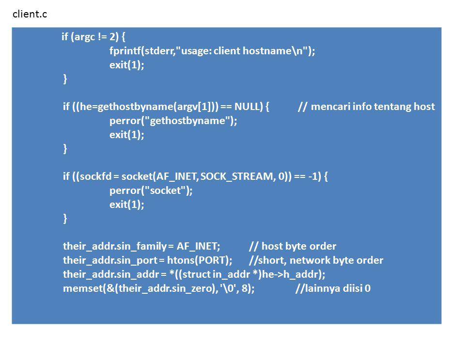 if (argc != 2) { fprintf(stderr, usage: client hostname\n ); exit(1); } if ((he=gethostbyname(argv[1])) == NULL) { // mencari info tentang host perror( gethostbyname ); exit(1); } if ((sockfd = socket(AF_INET, SOCK_STREAM, 0)) == -1) { perror( socket ); exit(1); } their_addr.sin_family = AF_INET; // host byte order their_addr.sin_port = htons(PORT); //short, network byte order their_addr.sin_addr = *((struct in_addr *)he->h_addr); memset(&(their_addr.sin_zero), \0 , 8);//lainnya diisi 0 client.c