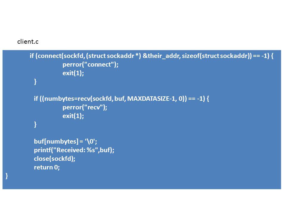 if (connect(sockfd, (struct sockaddr *) &their_addr, sizeof(struct sockaddr)) == -1) { perror( connect ); exit(1); } if ((numbytes=recv(sockfd, buf, MAXDATASIZE-1, 0)) == -1) { perror( recv ); exit(1); } buf[numbytes] = \0 ; printf( Received: %s ,buf); close(sockfd); return 0; } client.c