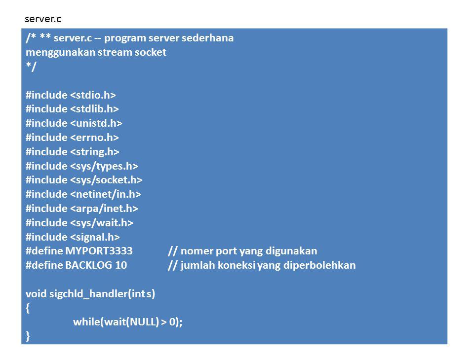 /* ** server.c -- program server sederhana menggunakan stream socket */ #include #define MYPORT3333// nomer port yang digunakan #define BACKLOG 10// jumlah koneksi yang diperbolehkan void sigchld_handler(int s) { while(wait(NULL) > 0); } server.c