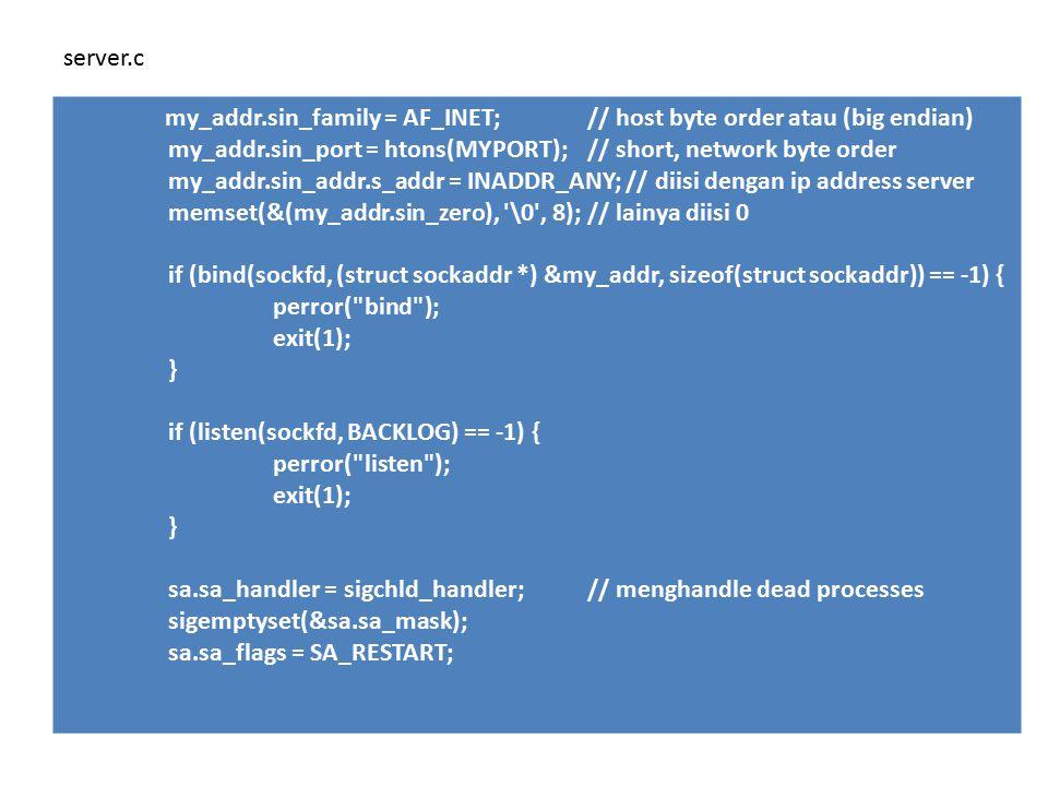 my_addr.sin_family = AF_INET;// host byte order atau (big endian) my_addr.sin_port = htons(MYPORT); // short, network byte order my_addr.sin_addr.s_addr = INADDR_ANY; // diisi dengan ip address server memset(&(my_addr.sin_zero), \0 , 8); // lainya diisi 0 if (bind(sockfd, (struct sockaddr *) &my_addr, sizeof(struct sockaddr)) == -1) { perror( bind ); exit(1); } if (listen(sockfd, BACKLOG) == -1) { perror( listen ); exit(1); } sa.sa_handler = sigchld_handler; // menghandle dead processes sigemptyset(&sa.sa_mask); sa.sa_flags = SA_RESTART; server.c