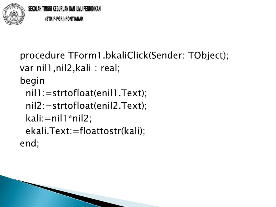 procedure TForm1.bkaliClick(Sender: TObject); var nil1,nil2,kali : real; begin nil1:=strtofloat(enil1.Text); nil2:=strtofloat(enil2.Text); kali:=nil1*nil2; ekali.Text:=floattostr(kali); end;