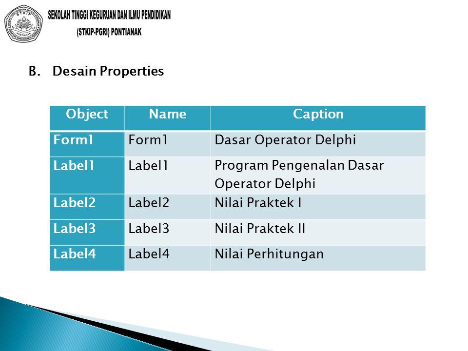 B. Desain Properties ObjectNameCaption Form1 Dasar Operator Delphi Label1 Program Pengenalan Dasar Operator Delphi Label2 Nilai Praktek I Label3 Nilai