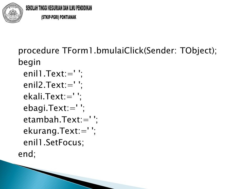 procedure TForm1.bmulaiClick(Sender: TObject); begin enil1.Text:= ; enil2.Text:= ; ekali.Text:= ; ebagi.Text:= ; etambah.Text:= ; ekurang.Text:= ; enil1.SetFocus; end;