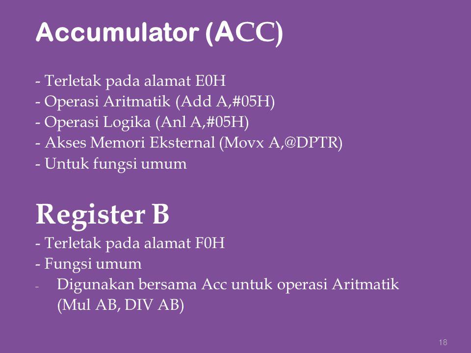 Accumulator ( A CC) - Terletak pada alamat E0H - Operasi Aritmatik (Add A,#05H) - Operasi Logika (Anl A,#05H) - Akses Memori Eksternal (Movx A,@DPTR)