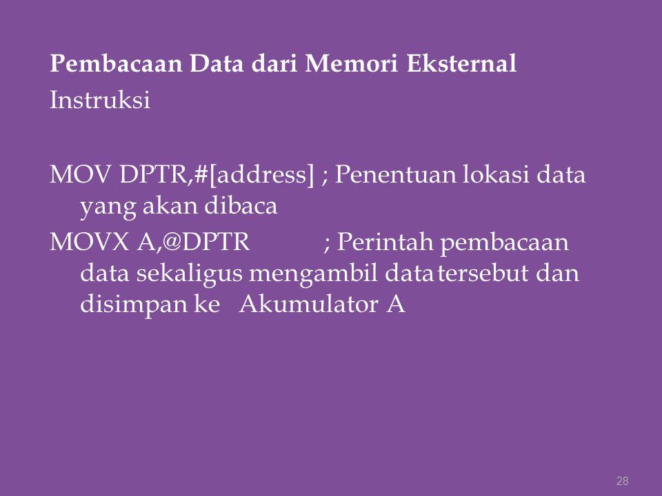 Pembacaan Data dari Memori Eksternal Instruksi MOV DPTR,#[address] ; Penentuan lokasi data yang akan dibaca MOVX A,@DPTR ; Perintah pembacaan data sek