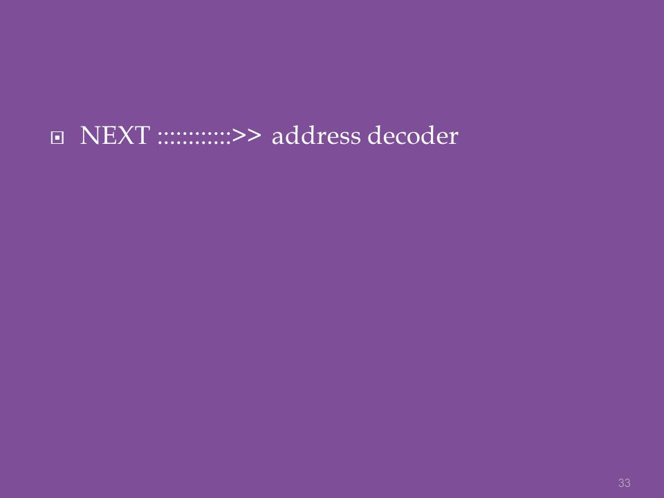  NEXT ::::::::::::>> address decoder 33