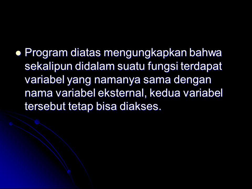 Program diatas mengungkapkan bahwa sekalipun didalam suatu fungsi terdapat variabel yang namanya sama dengan nama variabel eksternal, kedua variabel t