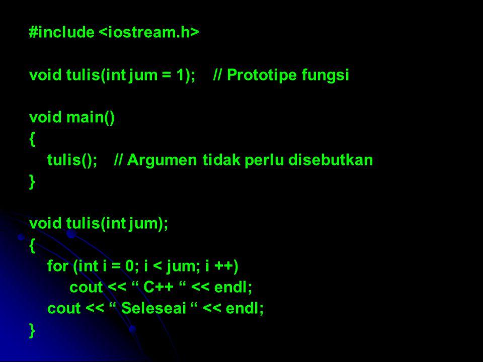 #include void tulis(int jum = 1); // Prototipe fungsi void main() { tulis(); // Argumen tidak perlu disebutkan } void tulis(int jum); { for (int i = 0