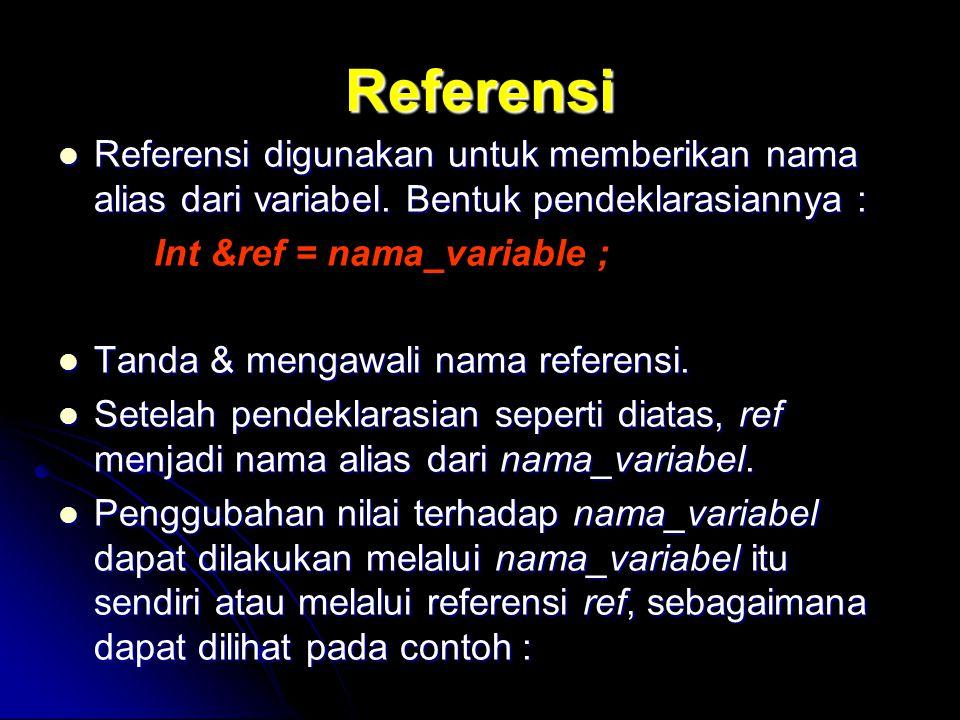 Referensi Referensi digunakan untuk memberikan nama alias dari variabel. Bentuk pendeklarasiannya : Referensi digunakan untuk memberikan nama alias da