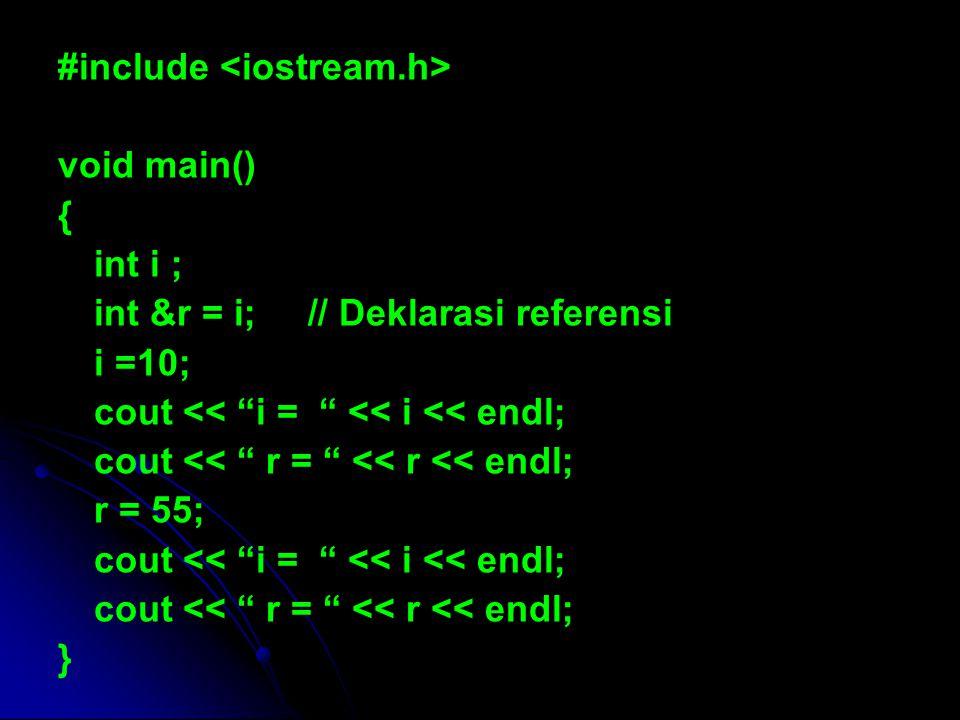 "#include void main() { int i ; int &r = i; // Deklarasi referensi i =10; cout << ""i = "" << i << endl; cout << "" r = "" << r << endl; r = 55; cout << ""i"