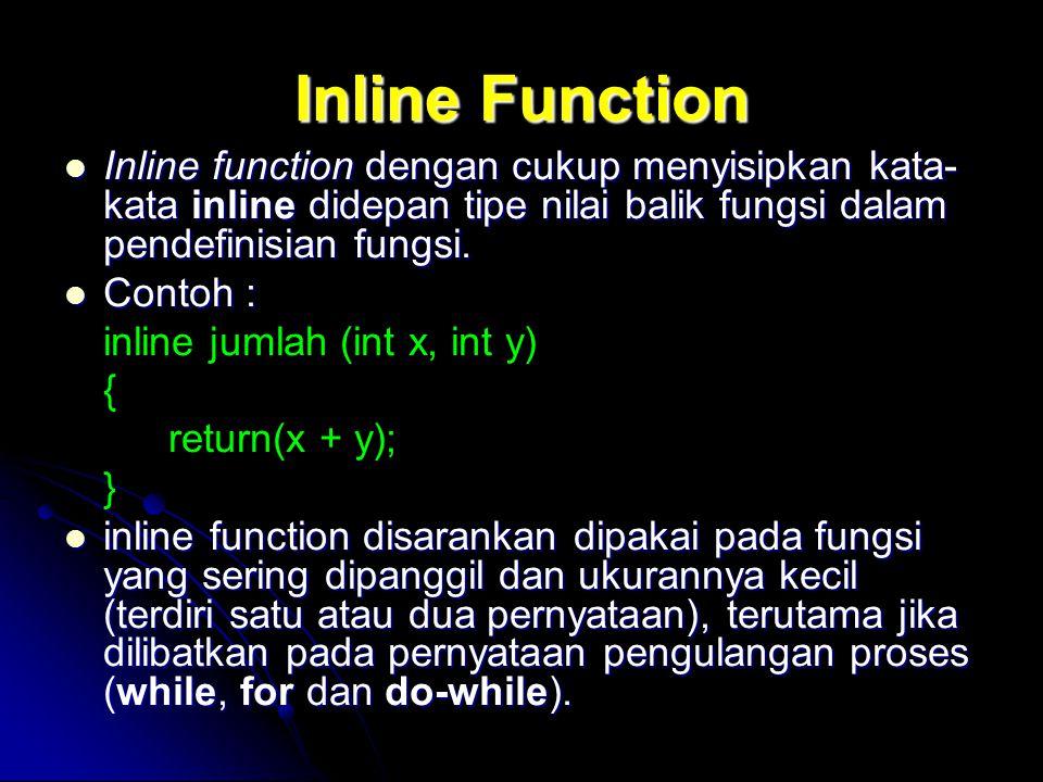 Inline Function Inline function dengan cukup menyisipkan kata- kata inline didepan tipe nilai balik fungsi dalam pendefinisian fungsi. Inline function