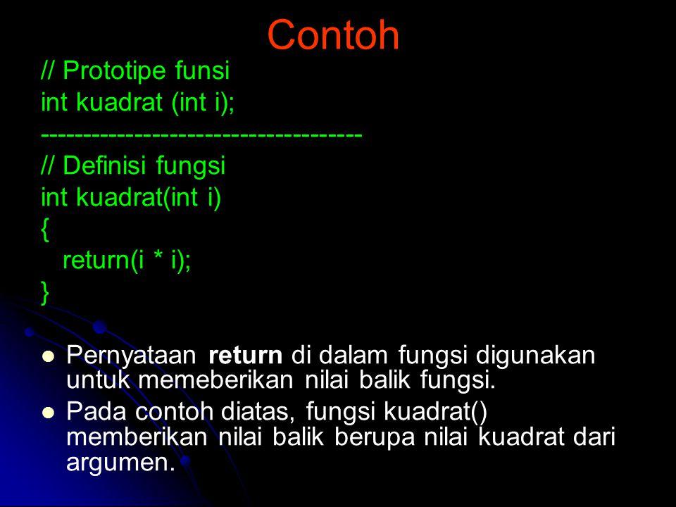 Contoh // Prototipe funsi int kuadrat (int i); ------------------------------------- // Definisi fungsi int kuadrat(int i) { return(i * i); } Pernyata