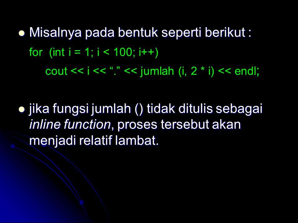 "Misalnya pada bentuk seperti berikut : Misalnya pada bentuk seperti berikut : for (int i = 1; i < 100; i++) cout << i << ""."" << jumlah (i, 2 * i) << e"
