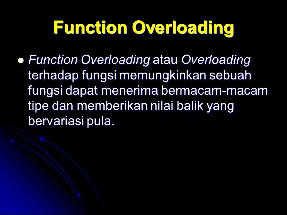 Function Overloading Function Overloading atau Overloading terhadap fungsi memungkinkan sebuah fungsi dapat menerima bermacam-macam tipe dan memberika